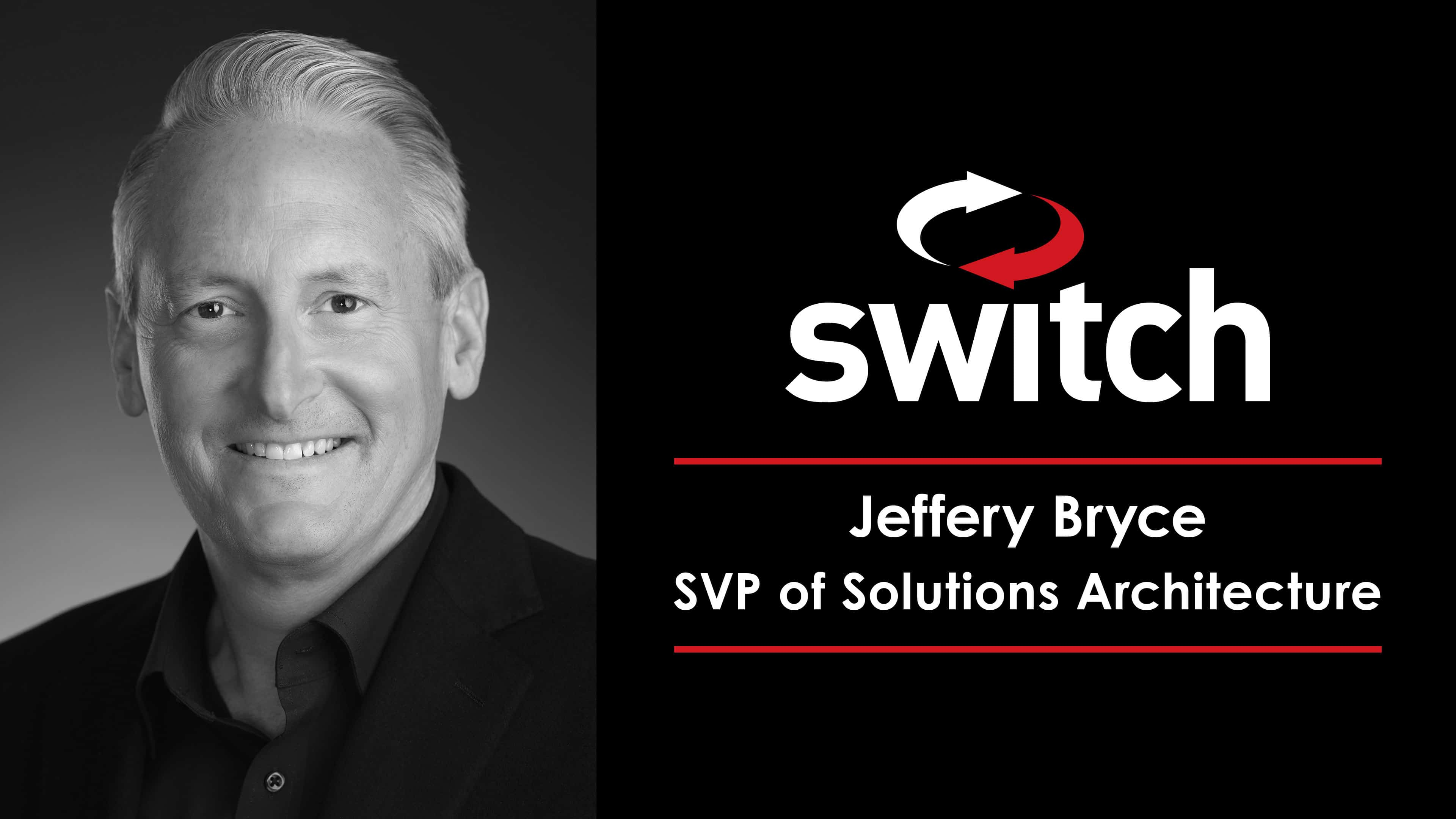 Switch Continues to Expand Strategic Sales Team with Addition of Jeffery Bryce as Senior Vice President of Solutions Architecture